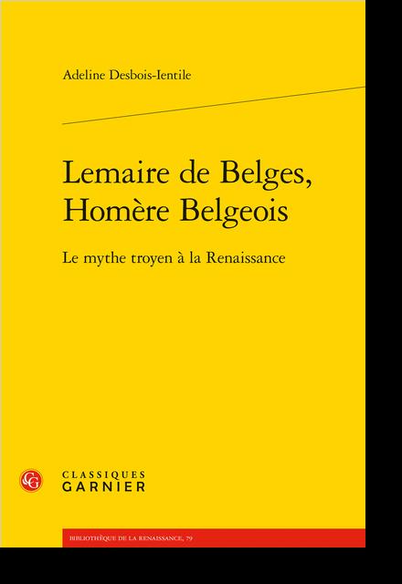 Lemaire de Belges, Homère Belgeois. Le mythe troyen à la Renaissance - Bibliographie