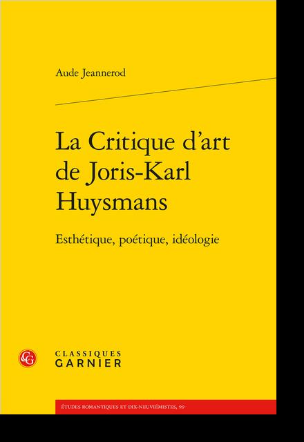 La Critique d'art de Joris-Karl Huysmans. Esthétique, poétique, idéologie