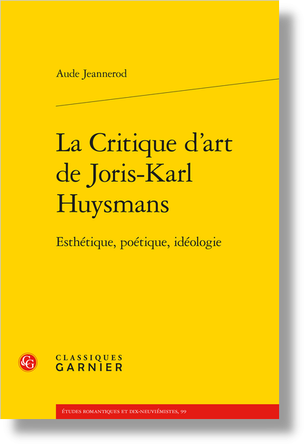 La Critique d'art de Joris-Karl Huysmans. Esthétique, poétique, idéologie - La critique d'art et ses objets