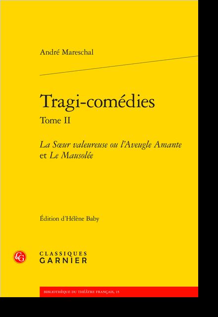 Tragi-comédies. Tome II. La Sœur valeureuse ou l'Aveugle Amante et Le Mausolée - Le Mausolée