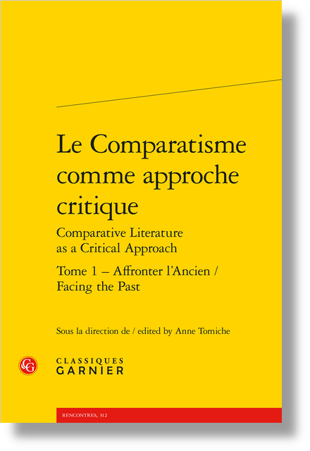 Le Comparatisme comme approche critique Comparative Literature as a Critical Approach. Tome 1. Affronter l'Ancien / Facing the Past - Table des matières