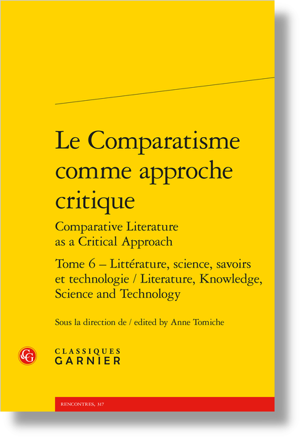 Le Comparatisme comme approche critique Comparative Literature as a Critical Approach. Tome 6. Littérature, science, savoirs et technologie / Literature, Knowledge, Science and Technology - Comparatism as a Critical Approach