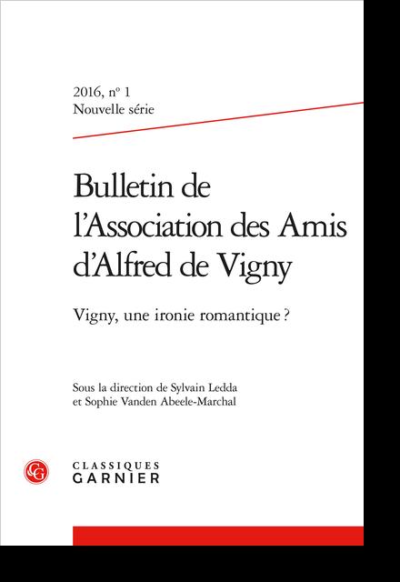 Bulletin de l'Association des Amis d'Alfred de Vigny. 2016 Nouvelle série, n° 1. Vigny, une ironie romantique ?