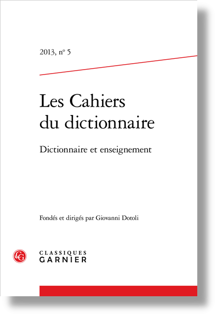 Les Cahiers du dictionnaire. 2013, n° 5. Dictionnaire et enseignement - Enseigner le français par le choix et l'usage correct de l'outil Dictionnaire