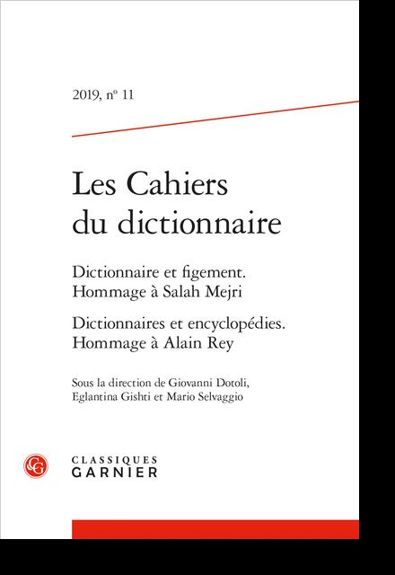 Les Cahiers du dictionnaire. 2019, n° 11. Dictionnaire et figement. Hommage à Salah Mejri Dictionnaires et encyclopédies. Hommage à Alain Rey - Sommaire