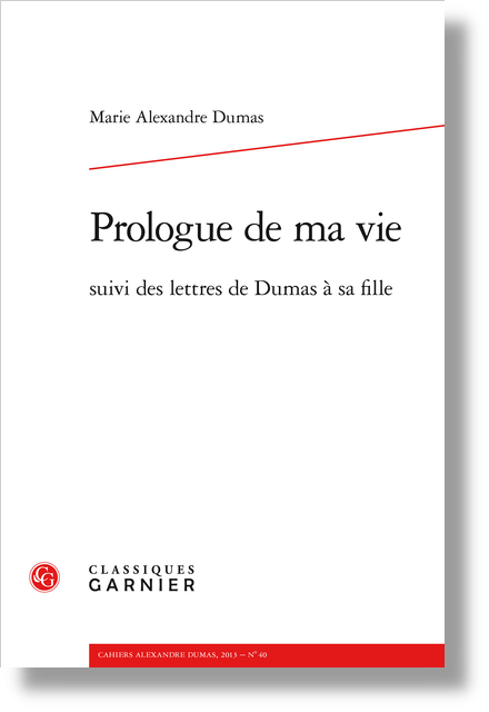 Cahiers Alexandre Dumas. 2013, n° 40. Prologue de ma vie suivi des lettres de Dumas à sa fille - Madame Benoît le mari de madame Benoît