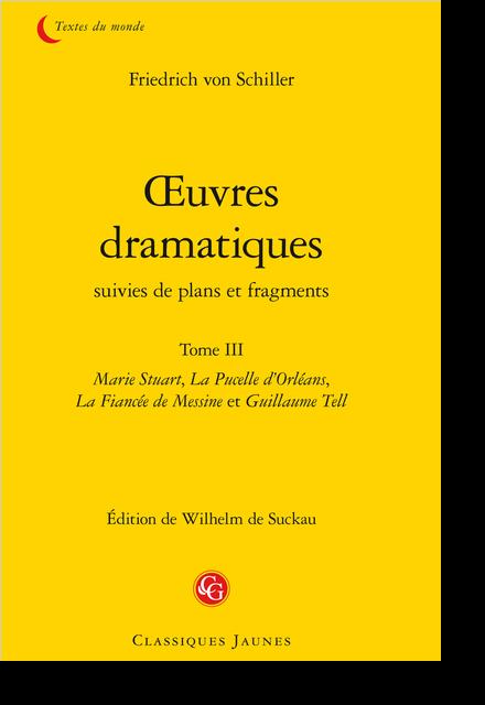 Œuvres dramatiques suivies de plans et fragments. Tome III. Marie Stuart, La Pucelle d'Orléans, La Fiancée de Messine et Guillaume Tell