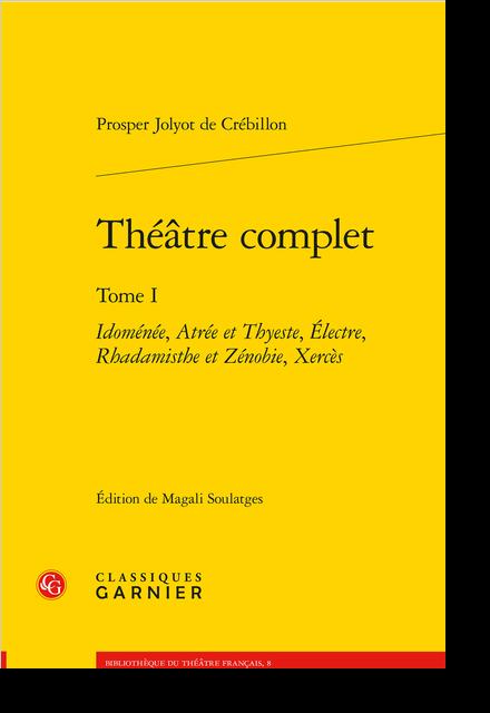 Théâtre complet. Tome I. Idoménée, Atrée et Thyeste, Électre, Rhadamisthe et Zénobie, Xercès