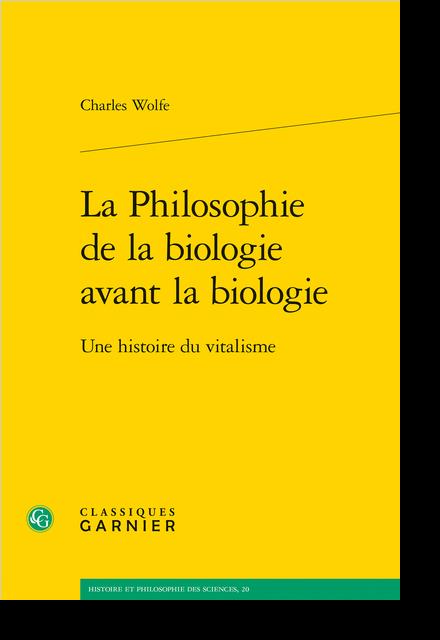 La Philosophie de la biologie avant la biologie. Une histoire du vitalisme