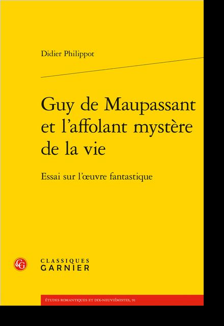Guy de Maupassant et l'affolant mystère de la vie. Essai sur l'œuvre fantastique