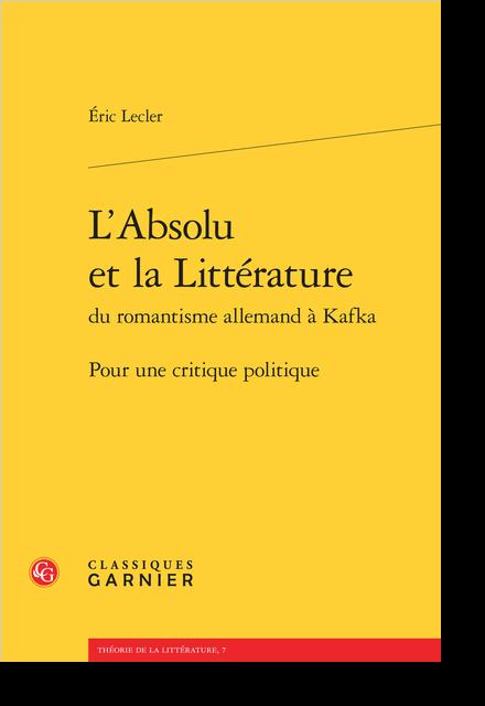 L'Absolu et la Littérature du romantisme allemand à Kafka. Pour une critique politique