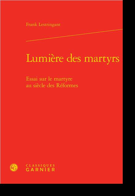 Lumière des martyrs. Essai sur le martyre au siècle des Réformes - Table des matières