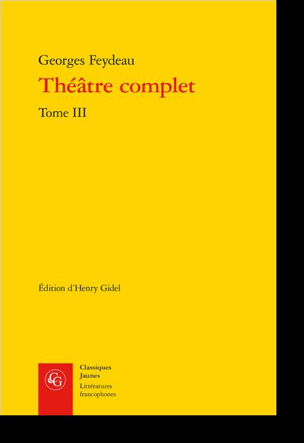 Théâtre complet. Tome III - Additions aux notices des pièces et monologues de Feydeau