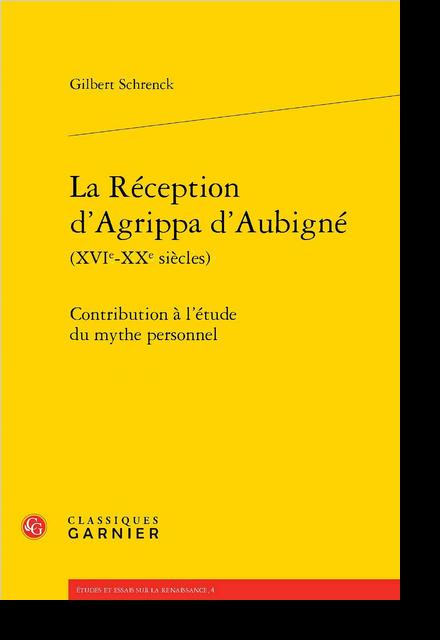 La Réception d'Agrippa d'Aubigné (XVIe-XXe siècles). Contribution à l'étude du mythe personnel
