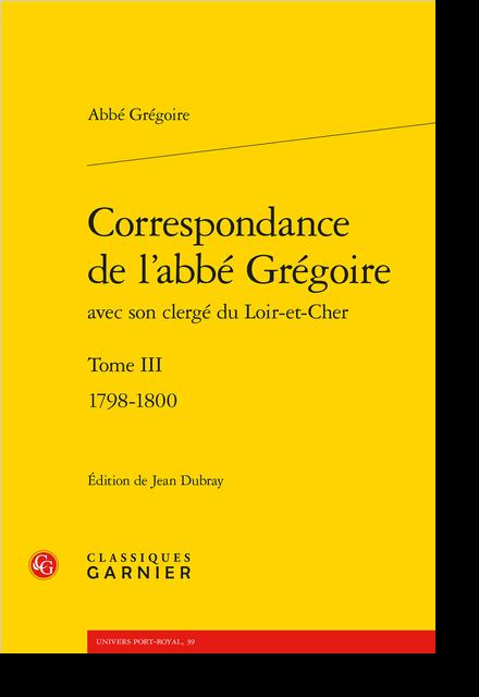 Correspondance de l'abbé Grégoire avec son clergé du Loir-et-Cher. Tome III. 1798-1800