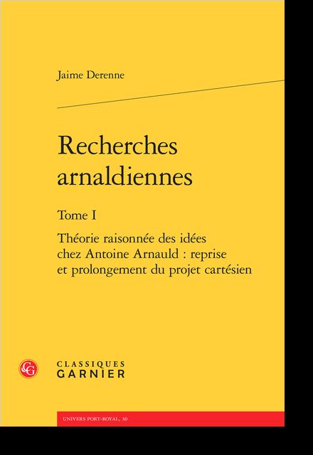 Recherches arnaldiennes. Tome I. Théorie raisonnée des idées chez Antoine Arnauld : reprise et prolongement du projet cartésien