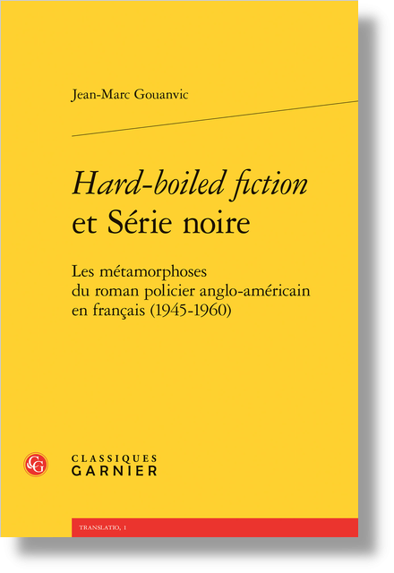Hard-boiled fiction et Série noire. Les métamorphoses du roman policier anglo-américain en français (1945-1960)