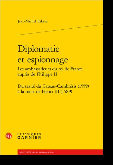 Diplomatie et espionnage Les ambassadeurs du roi de France auprès de Philippe II. Du traité du Cateau-Cambrésis (1559) à la mort de Henri III (1589)