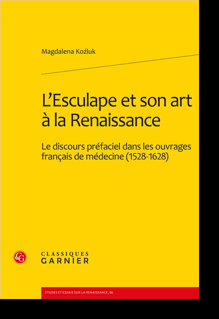 L'Esculape et son art à la Renaissance. Le discours préfaciel dans les ouvrages français de médecine (1528-1628)
