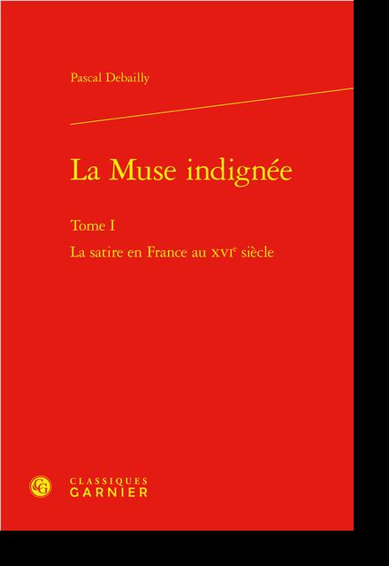 La Muse indignée. Tome I. La satire en France au XVIe siècle