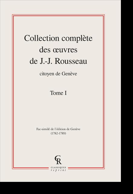 Collection complète des œuvres de J.-J. Rousseau, Citoyen de Genève. Tome I