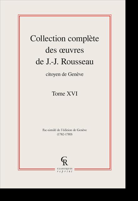 Collection complète des œuvres de J.-J. Rousseau, Citoyen de Genève. Tome XVI