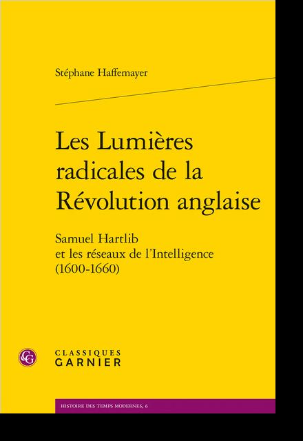 Les Lumières radicales de la Révolution anglaise. Samuel Hartlib et les réseaux de l'Intelligence (1600-1660)