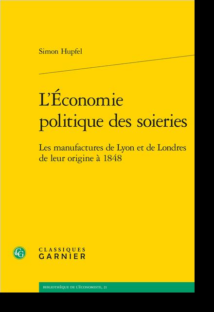 L'Économie politique des soieries. Les manufactures de Lyon et de Londres de leur origine à 1848