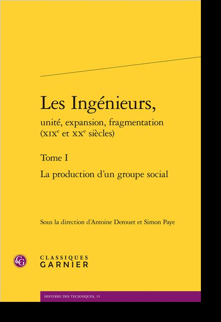 Les Ingénieurs, unité, expansion, fragmentation (XIXe et XXe siècles). Tome I. La production d'un groupe social