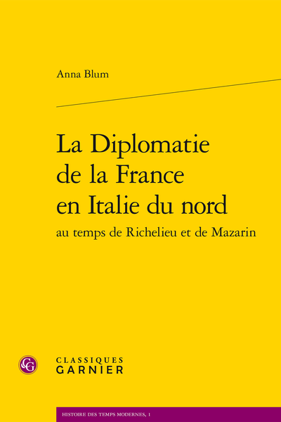 La Diplomatie de la France en Italie du nord au temps de Richelieu et de Mazarin - Le grand jeu des mariages princiers
