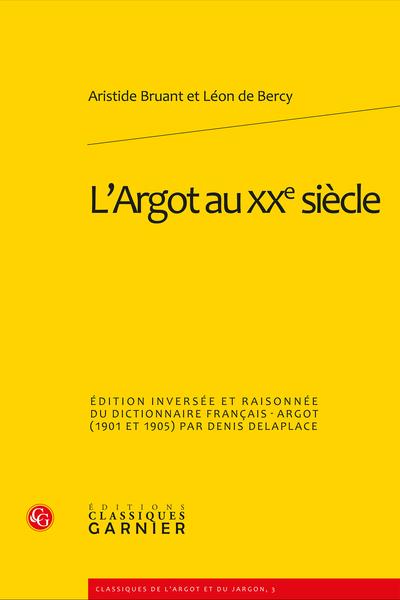 L'Argot au XXe siècle. Édition inversée et raisonnée du dictionnaire français-argot (1901 et 1905)