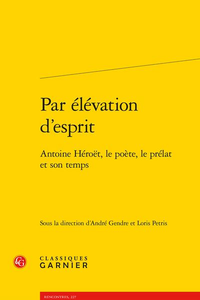 Par élévation d'esprit. Antoine Héroët, le poète, le prélat et son temps