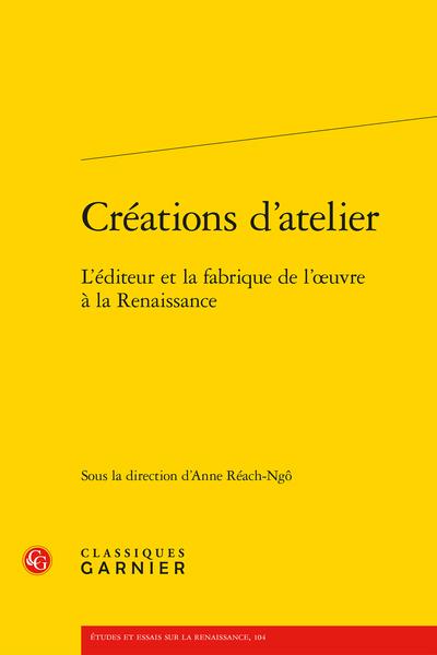 Créations d'atelier. L'éditeur et la fabrique de l'œuvre à la Renaissance - Quelques réformateurs francophones face à l'imprimerie