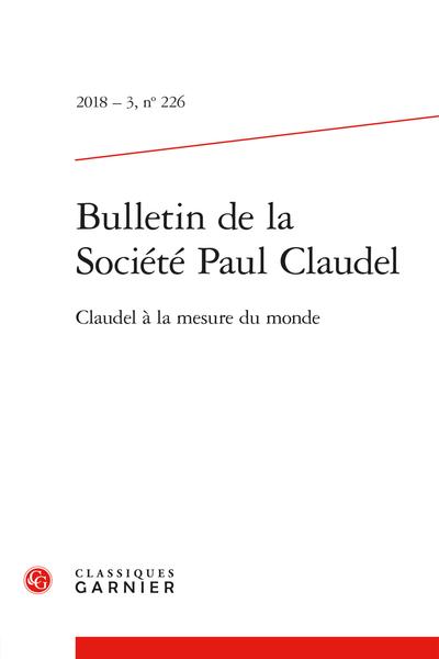 Bulletin de la Société Paul Claudel. 2018 – 3, n° 226. Claudel à la mesure du monde