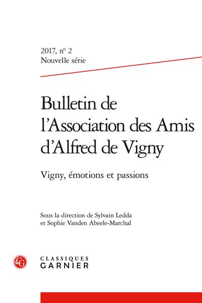 Bulletin de l'Association des Amis d'Alfred de Vigny. 2017 Nouvelle série, n° 2. Vigny, émotions et passions