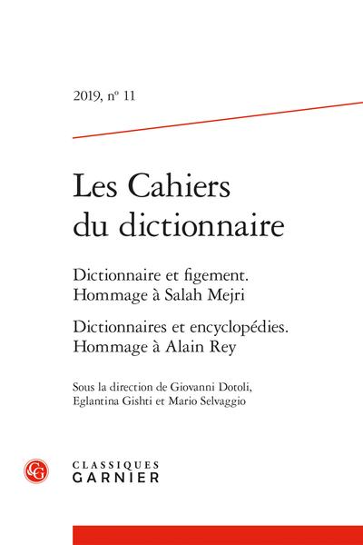 Les Cahiers du dictionnaire. 2019, n° 11. Dictionnaire et figement. Hommage à Salah Mejri Dictionnaires et encyclopédies. Hommage à Alain Rey