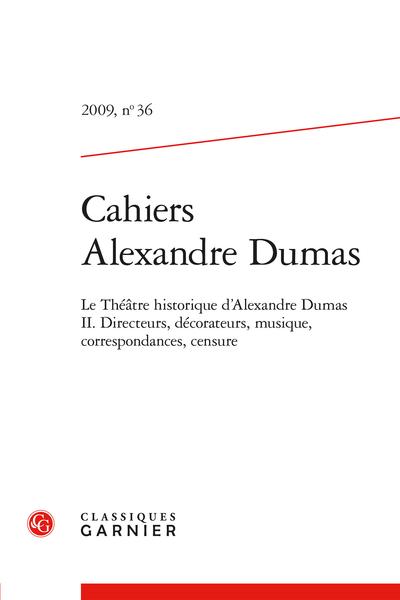 Cahiers Alexandre Dumas. 2009, n° 36. Le Théâtre-Historique d'Alexandre Dumas II. Directeurs, décorateurs, musique, correspondances, censure