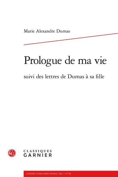 Cahiers Alexandre Dumas. 2013, n° 40. Prologue de ma vie suivi des lettres de Dumas à sa fille - Prologue de ma vie