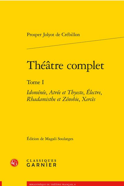 Théâtre complet. Tome I. Idoménée, Atrée et Thyeste, Électre, Rhadamisthe et Zénobie, Xercès - Xercès