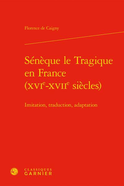 Sénèque le Tragique en France (XVIe-XVIIe siècles). Imitation, traduction, adaptation