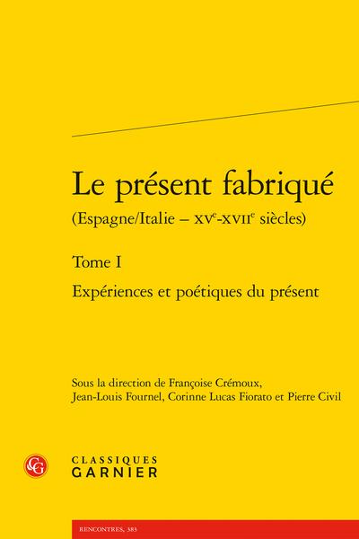 Le présent fabriqué (Espagne/Italie – XVe-XVIIe siècles). Tome I. Expériences et poétiques du présent