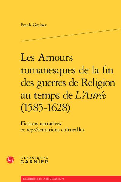 Les Amours romanesques de la fin des guerres de religion au temps de L'Astrée (1585-1628). Fictions narratives et représentations culturelles
