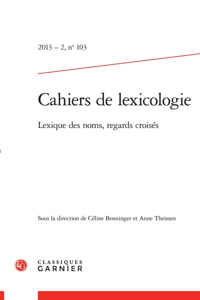 Cahiers de lexicologie. 2013 – 2, n° 103. Lexique des noms, regards croisés - Présentation