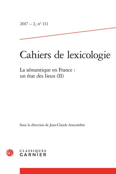 Cahiers de lexicologie. 2017 – 2, n° 111. La sémantique en France : un état des lieux (II)