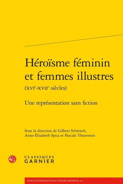 Héroïsme féminin et femmes illustres (XVIe-XVIIe siècles). Une représentation sans fiction - « Sans estre bien malheureux, on ne peut estre qu'un Heros [ou : une Heroïne] fort mediocre »