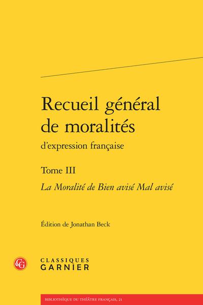 Recueil général de moralités d'expression française. Tome III. La Moralité de Bien avisé Mal avisé