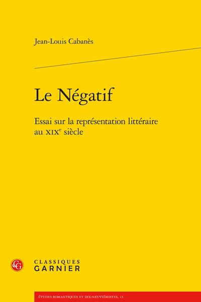 Le Négatif. Essai sur la représentation littéraire au XIXe siècle - Clinique de l'imagination créatrice