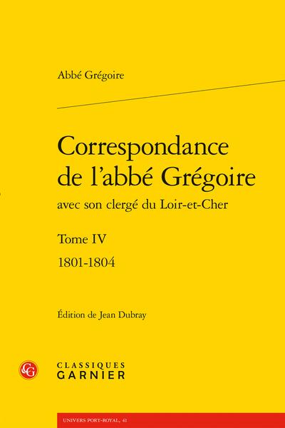 Correspondance de l'abbé Grégoire avec son clergé du Loir-et-Cher. Tome IV. 1801-1804