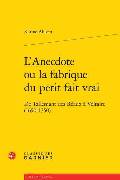 L'Anecdote ou la fabrique du petit fait vrai. De Tallemant des Réaux à Voltaire (1650-1750)