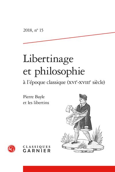 Libertinage et philosophie à l'époque classique (XVIe-XVIIIe siècle). 2018, n° 15. Pierre Bayle et les libertins